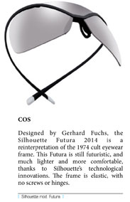 Designed by Gerhard Fuchs, the Silhouette Futura 2014 is a reinterpretation of the 1974 cult eyewear frame. This Futura is still futuristic, and much lighter and more comfortable, thanks to Silhouette's technological innovations. The frame is elastic, with no screws or hinges.