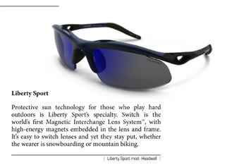 Protective sun technology for those who play hard outdoors is Liberty Sport's specialty. Switch is the world's first Magnetic Interchange Lens System™, with high-energy magnets embedded in the lens and frame. It's easy to switch lenses and yet they stay put, whether the wearer is snowboarding or mountain biking