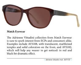 The Adrienne Vittadini collection from Match Eyewear is sure to spark interest from ECPs and consumers alike. Examples include AVS108, with translucent, marbleized temples and solid coloration on the front, and AVS102, which will help any wearer to get noticed: in red and black for dramatic effect.