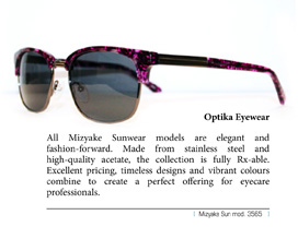 All Mizyake Sunwear models are elegant and fashion-forward. Made from stainless steel and high-quality acetate, the collection is fully Rx-able. Excellent pricing, timeless designs and vibrant colours combine to create a perfect offering for eyecare professionals.