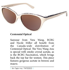 Sunwear from Vera Wang, BCBG and Nicole Miller all benefit from the Canada-wide distribution of Centennial Optical. The Vera Wang Anu is special with smoky crystal acetate, as is the BCBG Fascination, which brings back the top bar for women. This piece features gorgeous acetate in browns and mauve.